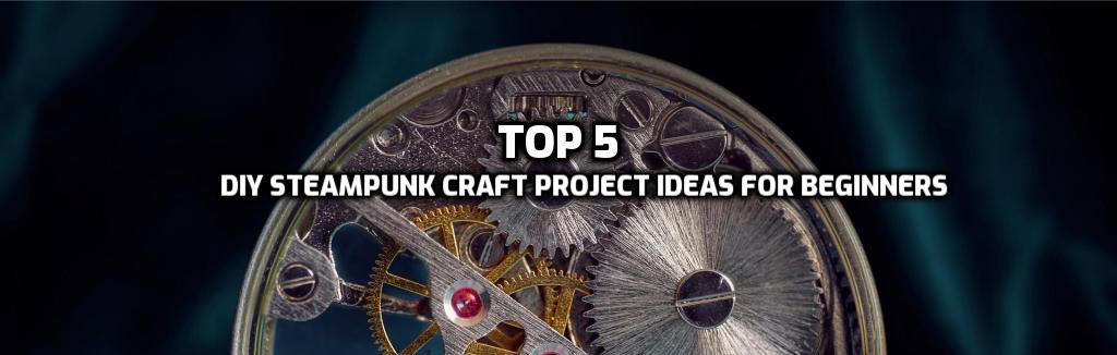 Top 5 easy DIY steampunk craft project ideas for beginners